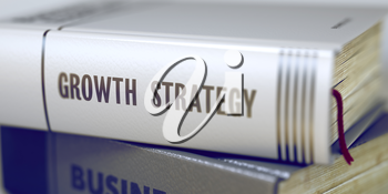 Growth Strategy. Book Title on the Spine. Book Title on the Spine - Growth Strategy. Stack of Books Closeup and one with Title - Growth Strategy. Toned Image. Selective focus. 3D Illustration.