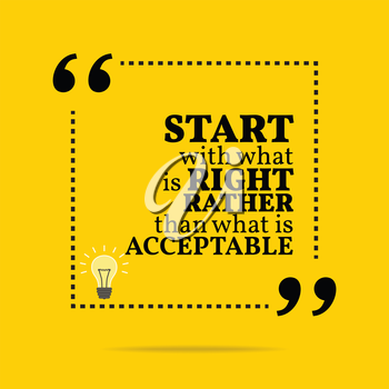 Inspirational motivational quote. Start with what is right rather than what is acceptable. Simple trendy design.