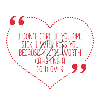 Funny love quote. I don't care if you are sick, I will kiss you because you're worth catching a cold over. Simple trendy design.