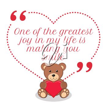Inspirational love quote. One of the greatest joy in my life is making you smile. Simple cute design.