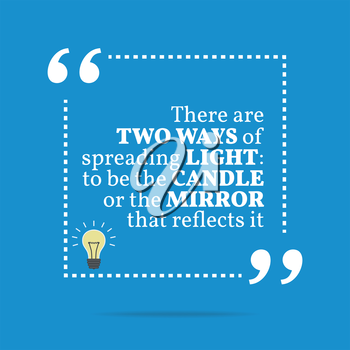 Inspirational motivational quote. There are two ways of spreading light: to be the candle or the mirror that reflects it. Simple trendy design.
