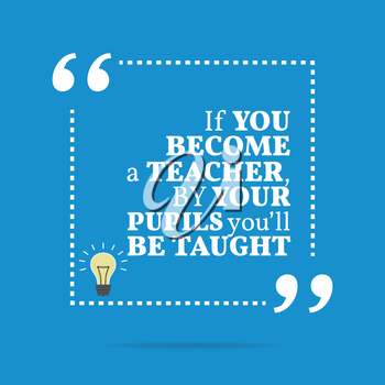 Inspirational motivational quote. If you become a teacher, by your pupils you'll be taught. Simple trendy design.