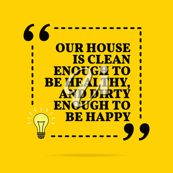 Inspirational motivational quote. Our house is clean enough to be healthy, and dirty enough to be happy. Vector simple design. Black text over yellow background